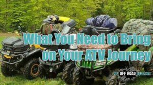 What You Need to Bring on Your ATV Journey